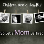 Children Are a Handful So Let a Mom Be Tired