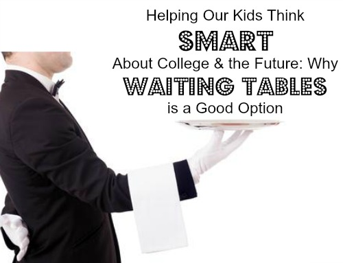 Helping Our Kids Think Smart About College & the Future Why Waiting Tables is a Good Option