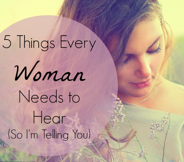 5 Things Every Woman Needs to Hear (So I'm Telling You ...
