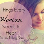 5 Things Every Woman Needs to Hear (So I