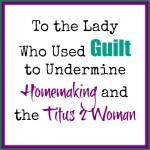 To the Lady Who Used Guilt to Undermine Homemaking and the Titus 2 Woman