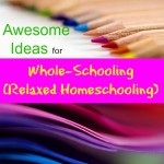 Simple, Awesome Ideas for Whole-Schooling (Relaxed Homeschooling)