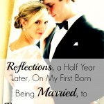 Reflections, a Half Year Later, On My First Born Being Married, to Encourage A Mother in This Season