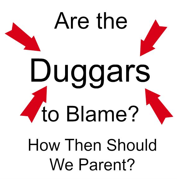 Are the Duggars to Blame How Then Should We Parent