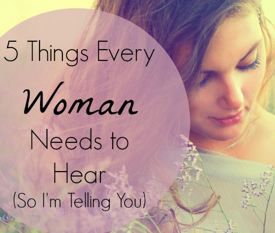 5 Things Every Woman Needs to Hear (So I'm Telling You)
