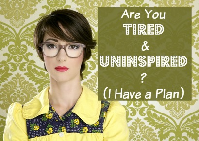 Are You Tired & Uninspired (I Have a Plan)