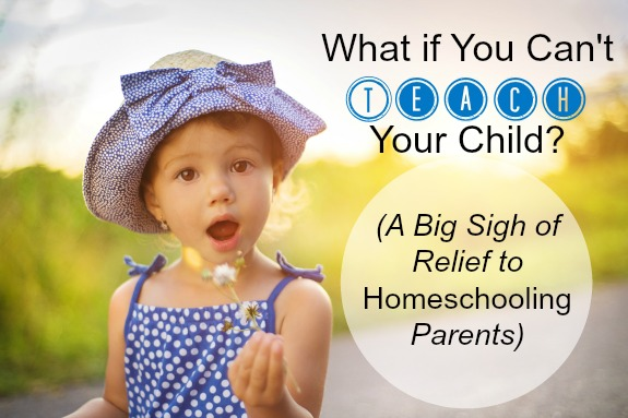 What if You Can't Teach Your Child (A Big Sigh of Relief to Homeschooling Parents)
